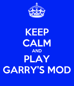 Poster: KEEP CALM AND PLAY GARRY'S MOD