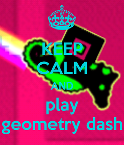 Poster: KEEP CALM AND play geometry dash