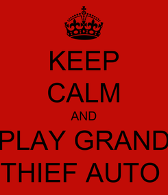 Poster: KEEP CALM AND PLAY GRAND THIEF AUTO
