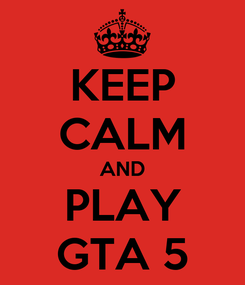 Poster: KEEP CALM AND PLAY GTA 5