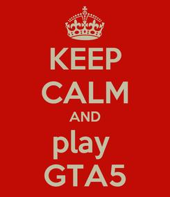 Poster: KEEP CALM AND play  GTA5
