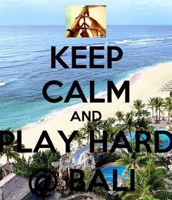 Poster: KEEP CALM AND PLAY HARD @ BALI