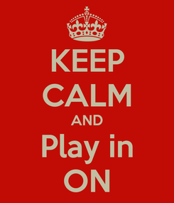 Poster: KEEP CALM AND Play in ON