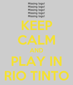 Poster: KEEP CALM AND PLAY IN RIO TINTO
