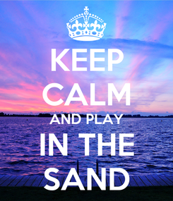 Poster: KEEP CALM AND PLAY IN THE SAND