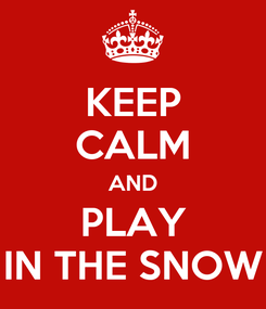 Poster: KEEP CALM AND PLAY IN THE SNOW