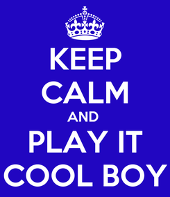 Poster: KEEP CALM AND  PLAY IT COOL BOY