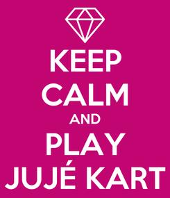 Poster: KEEP CALM AND PLAY JUJÉ KART