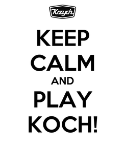 Poster: KEEP CALM AND PLAY KOCH!