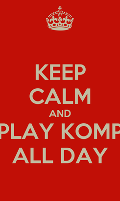 Poster: KEEP CALM AND PLAY KOMP ALL DAY