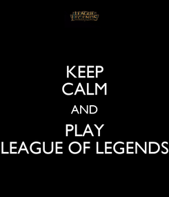 Poster: KEEP CALM AND PLAY LEAGUE OF LEGENDS