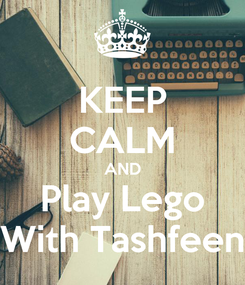 Poster: KEEP CALM AND Play Lego With Tashfeen
