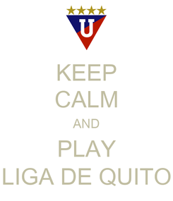 Poster: KEEP CALM AND PLAY LIGA DE QUITO