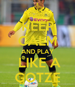 Poster: KEEP CALM AND PLAY  LIKE A GOTZE