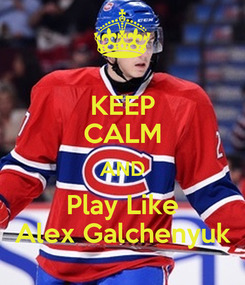 Poster: KEEP CALM AND Play Like Alex Galchenyuk