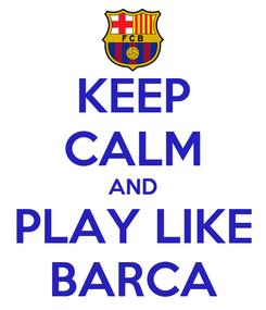 Poster: KEEP CALM AND PLAY LIKE BARCA