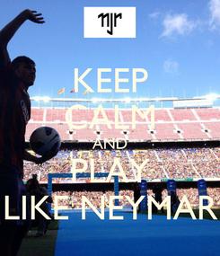 Poster: KEEP CALM AND PLAY LIKE NEYMAR