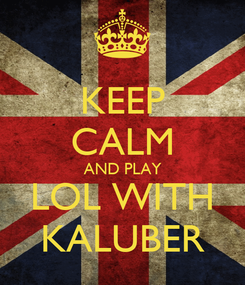 Poster: KEEP CALM AND PLAY LOL WITH KALUBER