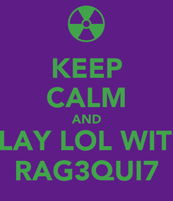 Poster: KEEP CALM AND PLAY LOL WITH RAG3QUI7