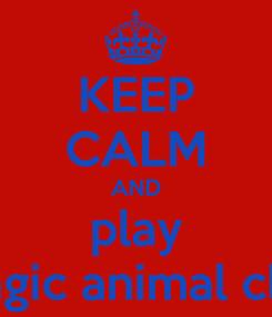 Poster: KEEP CALM AND play magic animal club