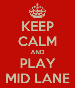 Poster: KEEP CALM AND PLAY MID LANE