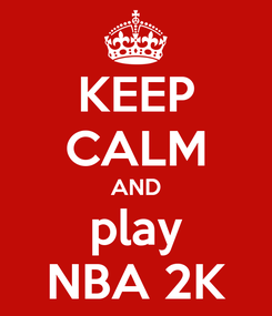 Poster: KEEP CALM AND play NBA 2K
