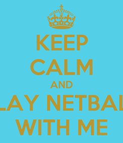 Poster: KEEP CALM AND PLAY NETBALL WITH ME