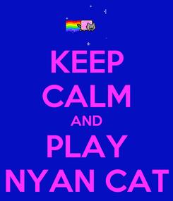 Poster: KEEP CALM AND PLAY NYAN CAT