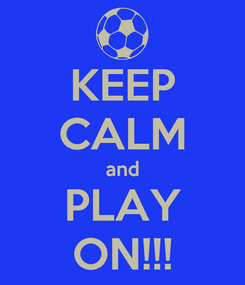 Poster: KEEP CALM and PLAY ON!!!