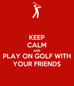 Poster: KEEP CALM AND PLAY ON GOLF WITH YOUR FRIENDS