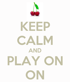 Poster: KEEP CALM AND PLAY ON ON