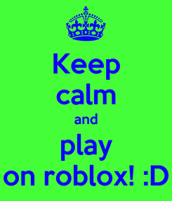 Poster: Keep calm and play on roblox! :D