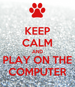 Poster: KEEP CALM AND PLAY ON THE COMPUTER