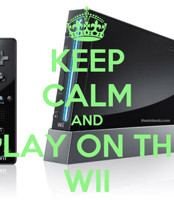 Poster: KEEP CALM AND PLAY ON THE WII