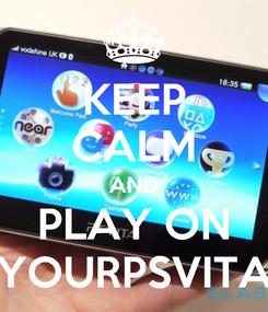 Poster: KEEP CALM AND PLAY ON YOURPSVITA