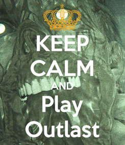 Poster: KEEP CALM AND Play Outlast