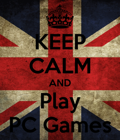 Poster: KEEP CALM AND Play PC Games
