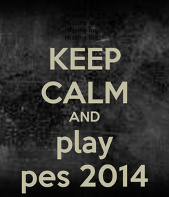 Poster: KEEP CALM AND play pes 2014