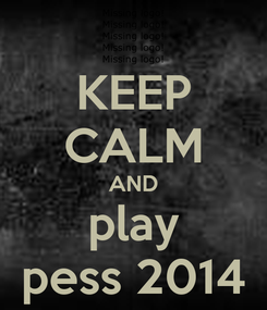 Poster: KEEP CALM AND play pess 2014