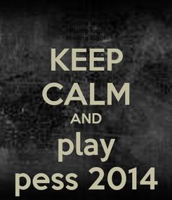Poster: KEEP CALM AND play pess 2014