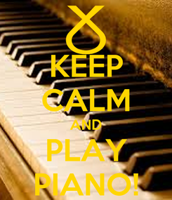 Poster: KEEP CALM AND PLAY PIANO!