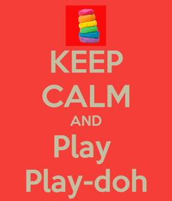 Poster: KEEP CALM AND Play  Play-doh
