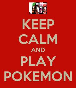 Poster: KEEP CALM AND PLAY POKEMON