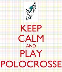 Poster: KEEP CALM AND PLAY POLOCROSSE