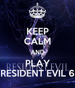 Poster: KEEP CALM AND PLAY RESIDENT EVIL 6