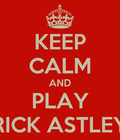 Poster: KEEP CALM AND PLAY RICK ASTLEY