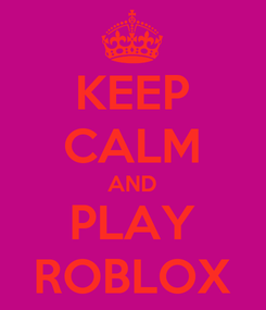 Poster: KEEP CALM AND PLAY ROBLOX