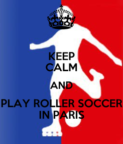 Poster: KEEP CALM AND PLAY ROLLER SOCCER IN PARIS