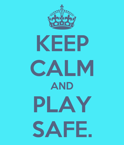 Poster: KEEP CALM AND PLAY SAFE.