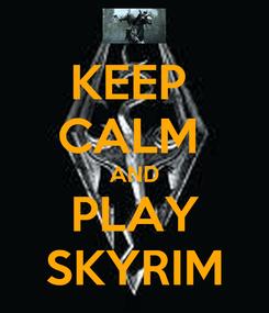 Poster: KEEP  CALM  AND PLAY SKYRIM